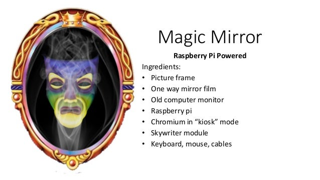 Magic Mirror Raspberry Pi Powered Ingredients: • Picture frame • One way mirror film • Old computer monitor • Raspberry pi...