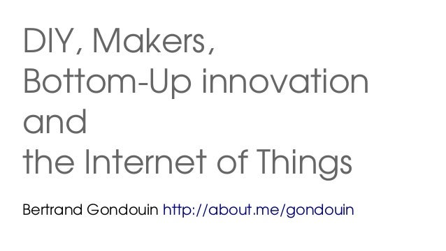 DIY, Makers, Bottom­Up innovation and the Internet of Things Bertrand Gondouin http://about.me/gondouin