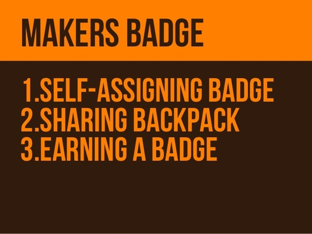 MAKERS BADGE1.Self-ASSIGNING Badge2.SharING Backpack3.EARNING A BADGE