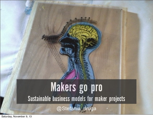 Makers go pro  Sustainable business models for maker projects @Stefania_druga Saturday, November 9, 13