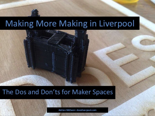 Making More Making in Liverpool Adrian McEwen doesliverpool.com The Dos and Don'ts for Maker Spaces