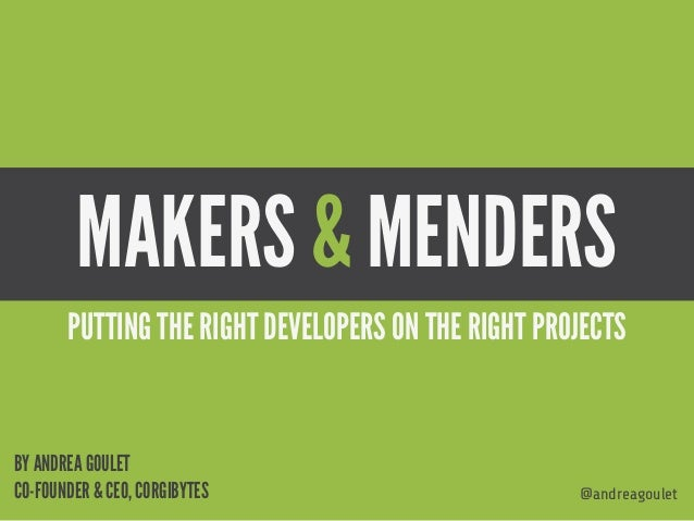 MAKERS & MENDERS @andreagoulet BY ANDREA GOULET CO-FOUNDER & CEO, CORGIBYTES PUTTING THE RIGHT DEVELOPERS ON THE RIGHT PRO...