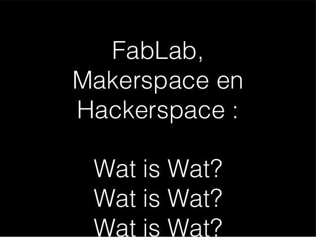 FabLab, Makerspace en Hackerspace : Wat is Wat? Wat is Wat? Wat is Wat?