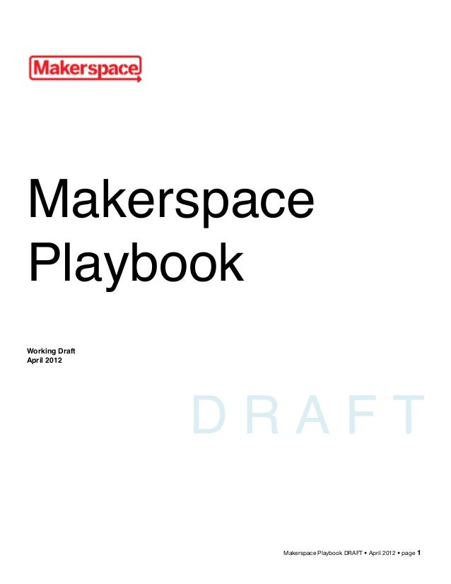 Makerspace Playbook DRAFT • April 2012 • page 1 Makerspace Playbook Working Draft April 2012 D R A F T
