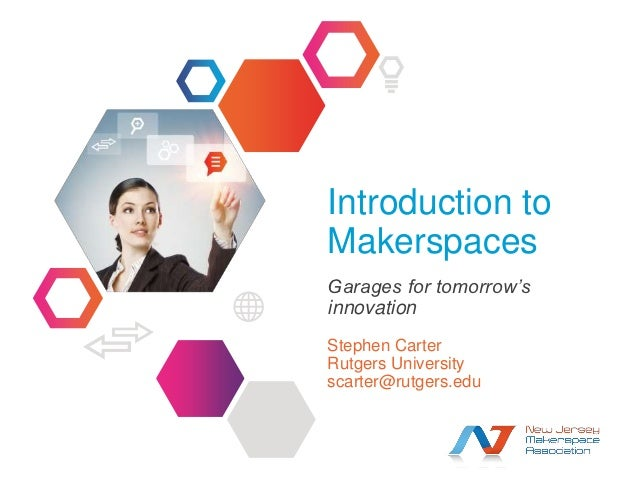 Introduction toMakerspacesGarages for tomorrow'sinnovationStephen CarterRutgers Universityscarter@rutgers.edu