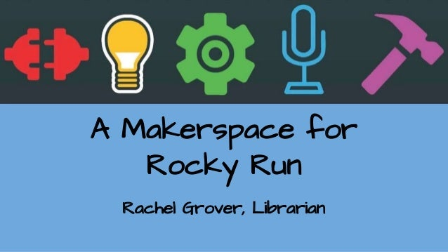 A Makerspace for Rocky Run Rachel Grover, Librarian