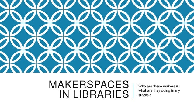 MAKERSPACES     Who are these makers &                what are they doing in my IN LIBRARIES   stacks?