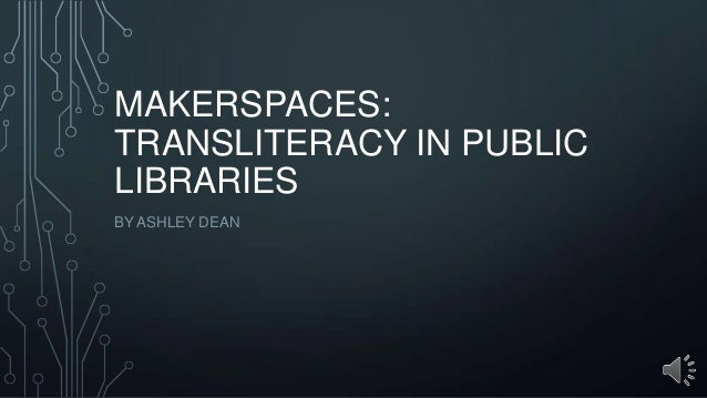 MAKERSPACES: TRANSLITERACY IN PUBLIC LIBRARIES BY ASHLEY DEAN