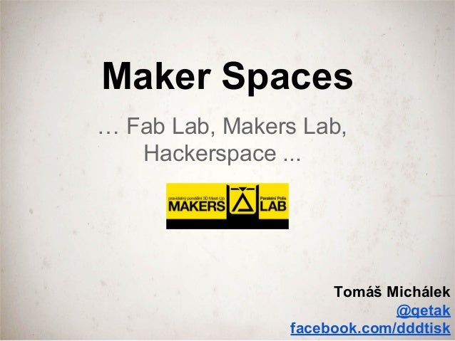 Maker Spaces … Fab Lab, Makers Lab, Hackerspace ... Tomáš Michálek @qetak facebook.com/dddtisk