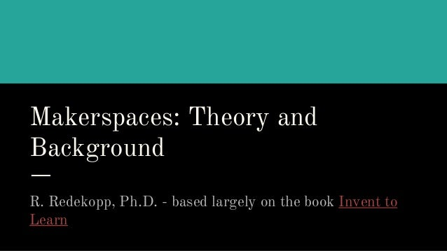 Makerspaces: Theory and Background R. Redekopp, Ph.D. - based largely on the book Invent to Learn