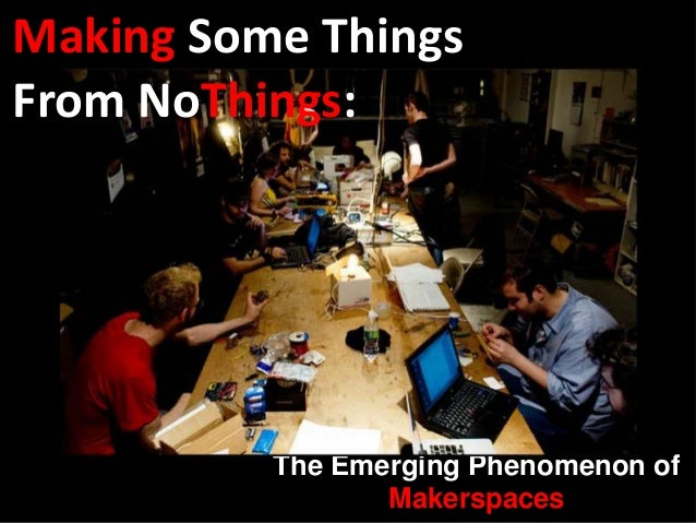 The Emerging Phenomenon ofMakerspacesMaking Some ThingsFrom NoThings: