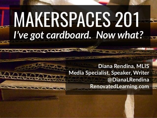 @DianaLRendina * RenovatedLearning.com MAKERSPACES 201 I've got cardboard. Now what? Diana Rendina, MLIS Media Specialist,...