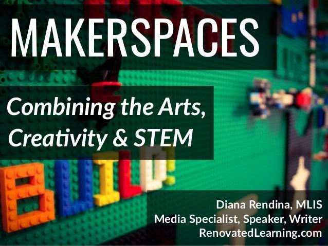 @DianaLRendina * RenovatedLearning.com MAKERSPACES Combining the Arts, Diana Rendina, MLIS Media Specialist, Speaker, Writ...