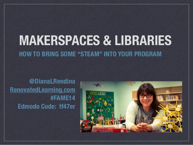 "MAKERSPACES & LIBRARIES  HOW TO BRING SOME ""STEAM"" INTO YOUR PROGRAM  @DianaLRendina  RenovatedLearning.com  #FAME14  Edmo..."