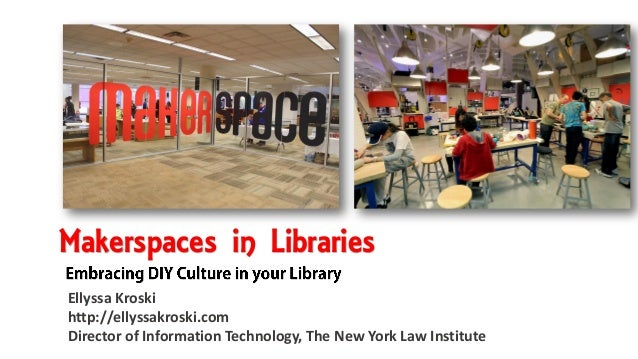 Makerspaces in Libraries Ellyssa Kroski http://ellyssakroski.com Director of Information Technology, The New York Law Inst...
