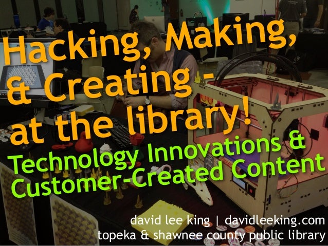Hacking, Making,  & Creating -  at the library!  Te c h n o l o g y I n n o v a t i o n s &  Customer-Created Content  dav...