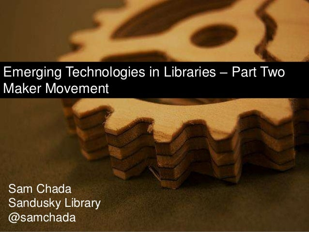 Emerging Technologies in Libraries – Part Two Maker Movement Sam Chada Sandusky Library @samchada