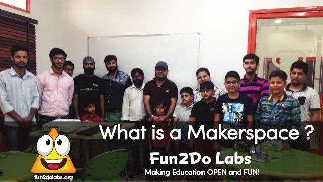 Making Education OPEN and FUN! fun2dolabs.org What is a Makerspace ? Fun Do Labs TM 2