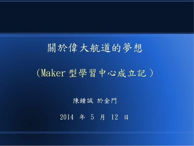 關於偉大航道的夢想 (Maker 型學習中心成立記 ) 陳鍾誠 於金門 2014 年 5 月 12 日
