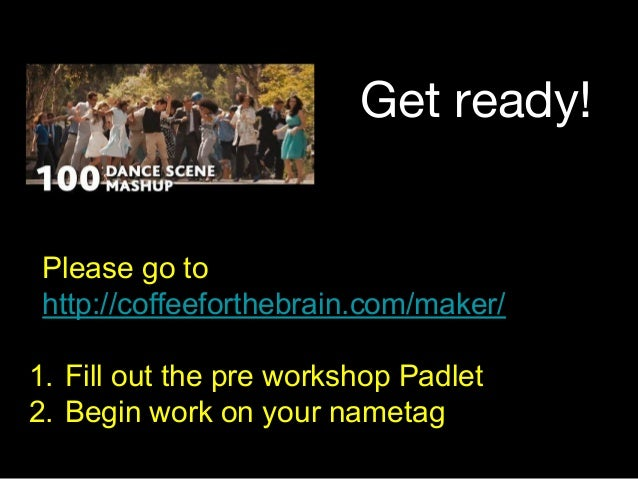 Get ready! Please go to http://coffeeforthebrain.com/maker/ 1. Fill out the pre workshop Padlet 2. Begin work on your name...