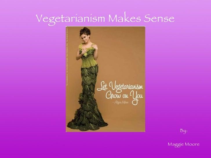 Vegetarianism Makes Sense By: Maggie Moore