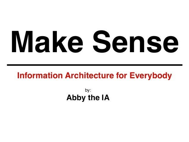 Make Sense Information Architecture for Everybody by: Abby the IA