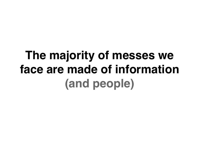 The majority of messes we face are made of information (and people)