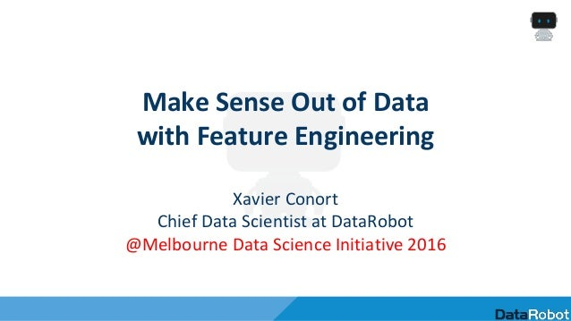Make Sense Out of Data with Feature Engineering Xavier Conort Chief Data Scientist at DataRobot @Melbourne Data Science In...