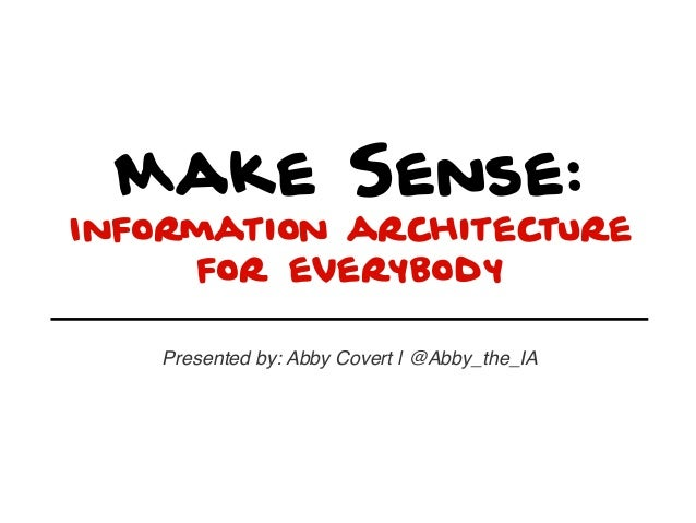 Make Sense: Information architecture for everybody Presented by: Abby Covert | @Abby_the_IA