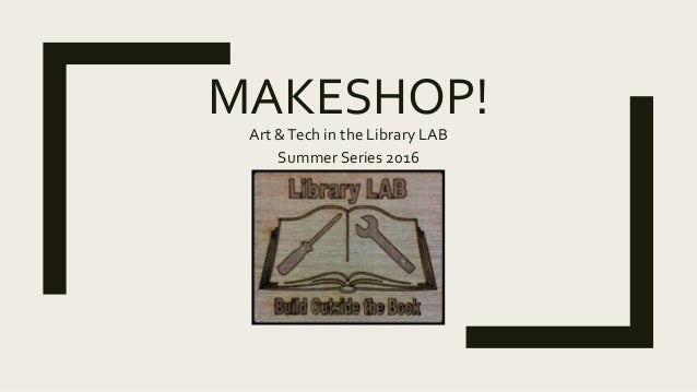 MAKESHOP! Art &Tech in the Library LAB Summer Series 2016