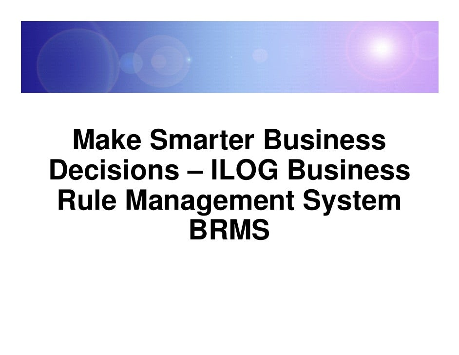 Make Smarter Business Decisions – ILOG Business Rule Management System           BRMS