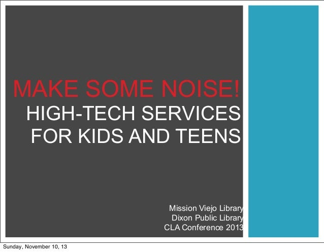 MAKE SOME NOISE! HIGH-TECH SERVICES FOR KIDS AND TEENS  Mission Viejo Library Dixon Public Library CLA Conference 2013 Sun...