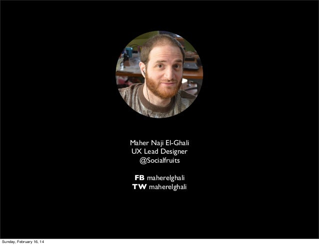Maher Naji El-Ghali UX Lead Designer @Socialfruits FB maherelghali TW maherelghali  Sunday, February 16, 14