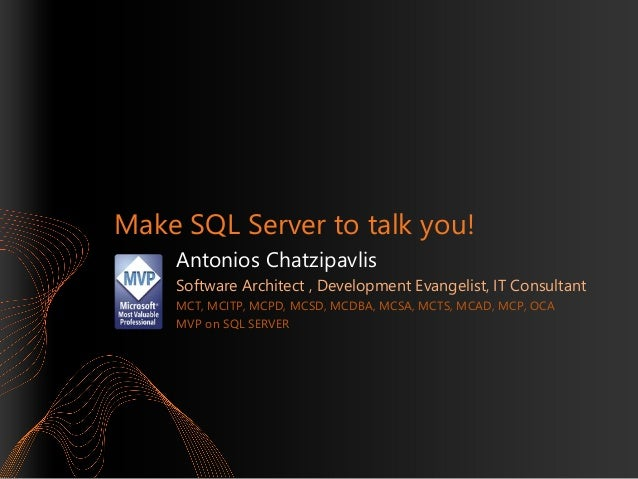 Make SQL Server to talk you! Antonios Chatzipavlis Software Architect , Development Evangelist, IT Consultant MCT, MCITP, ...