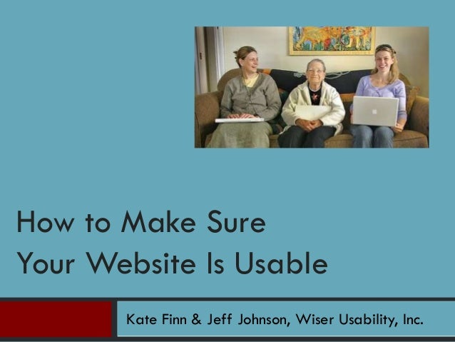 Kate Finn & Jeff Johnson, Wiser Usability, Inc. How to Make Sure Your Website Is Usable