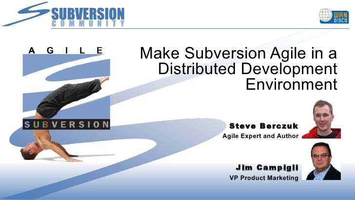 Make Subversion Agile in a Distributed Development Environment Steve Berczuk Agile Expert and Author Jim Campigli VP Produ...