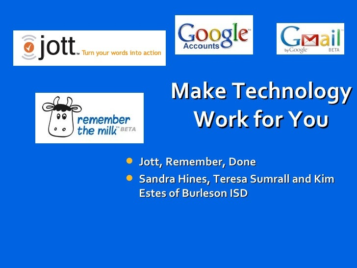 Make Technology Work for You <ul><li>Jott, Remember, Done </li></ul><ul><li>Sandra Hines, Teresa Sumrall and Kim Estes of ...