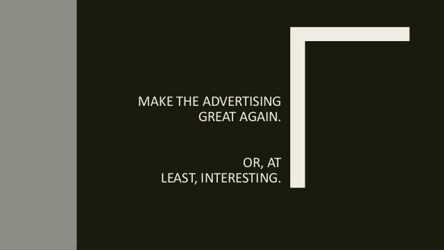 MAKE THE ADVERTISING GREAT AGAIN. OR, AT LEAST, INTERESTING.