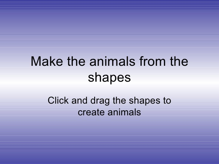 Make the animals from the shapes Click and drag the shapes to create animals