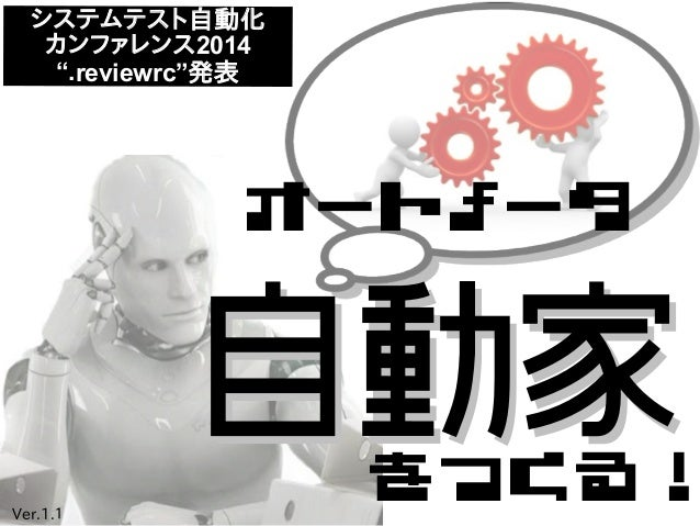 """オートメータ をつくる! 自動家自動家 システムテスト自動化 カンファレンス2014 """".reviewrc""""発表 Ver.1.1"""