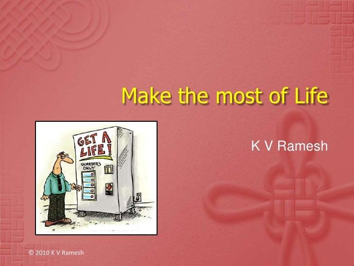 Make the most of Life<br />K V Ramesh<br />© 2010 K V Ramesh<br />