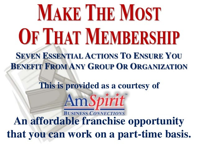 SEVEN ESSENTIAL ACTIONS TO ENSURE YOUBENEFIT FROM ANY GROUP OR ORGANIZATION      This is provided as a courtesy of An affo...