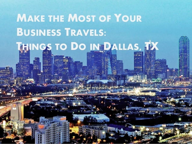 MAKE THE MOST OF YOUR  BUSINESS TRAVELS:  THINGS TO DO IN DALLAS, TX