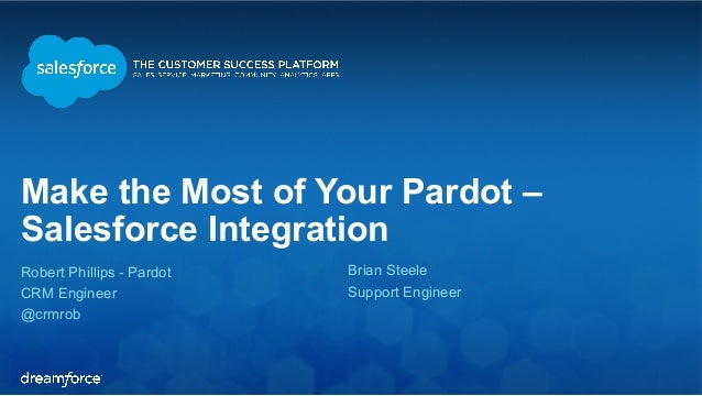 Make the Most of Your Pardot –  Salesforce Integration  Robert Phillips - Pardot  Brian Steele  CRM Engineer  Support Engi...