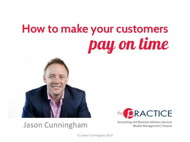 How to make your customersJason Cunninghampay on time(C) Jason Cunningham 2013