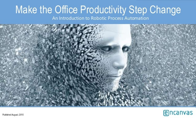 Make the Office Productivity Step Change An Introduction to Robotic Process Automation Published August, 2015