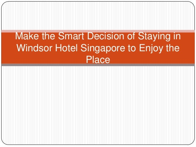 Make the Smart Decision of Staying in Windsor Hotel Singapore to Enjoy the Place
