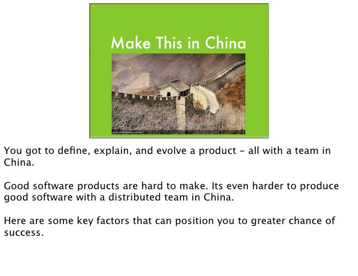 Make This in China     You got to define, explain, and evolve a product - all with a team in China.  Good software products...