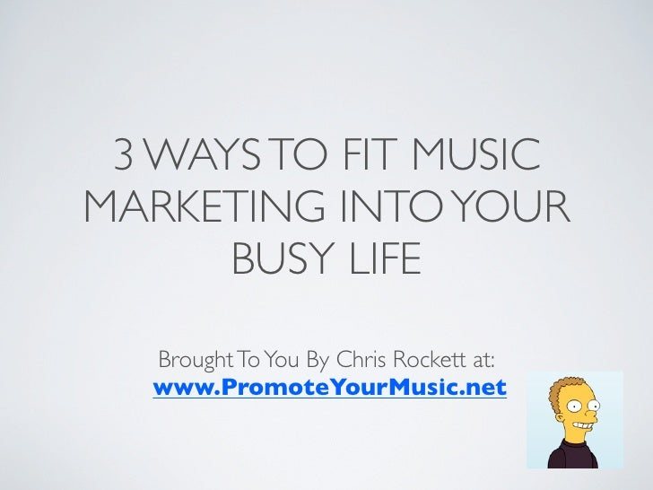 3 WAYS TO FIT MUSICMARKETING INTO YOUR      BUSY LIFE  Brought To You By Chris Rockett at:  www.PromoteYourMusic.net