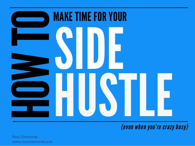 MAKE TIME FOR YOUR  SIDE HUSTLE  (even when you're crazy busy)  Ross Simmonds www.rosssimmonds.com